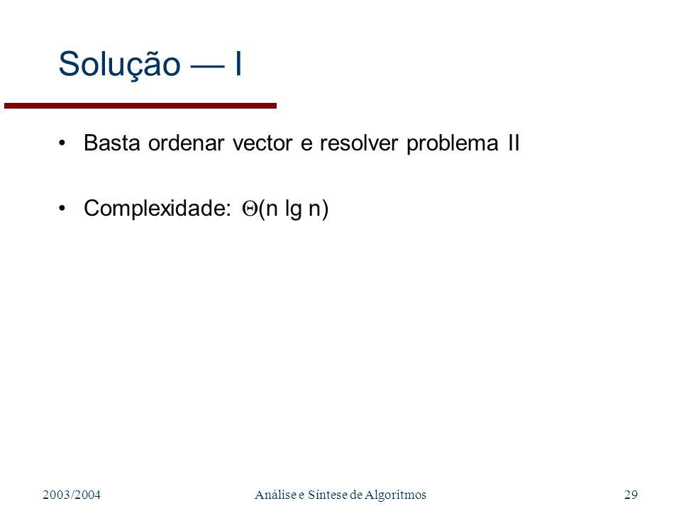 2003/2004Análise e Síntese de Algoritmos29 Solução I Basta ordenar vector e resolver problema II Complexidade: (n lg n)