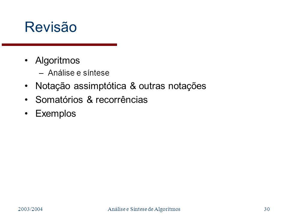 2003/2004Análise e Síntese de Algoritmos30 Revisão Algoritmos –Análise e síntese Notação assimptótica & outras notações Somatórios & recorrências Exem