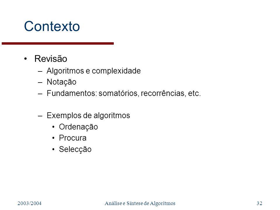 2003/2004Análise e Síntese de Algoritmos32 Contexto Revisão –Algoritmos e complexidade –Notação –Fundamentos: somatórios, recorrências, etc. –Exemplos