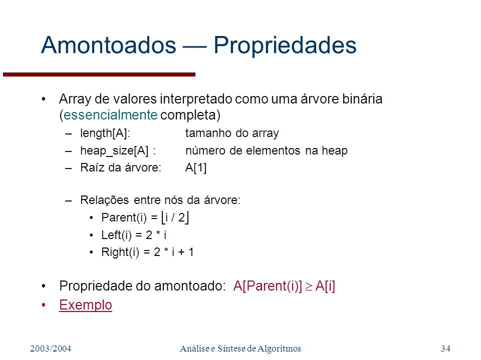 2003/2004Análise e Síntese de Algoritmos34 Amontoados Propriedades Array de valores interpretado como uma árvore binária (essencialmente completa) –le