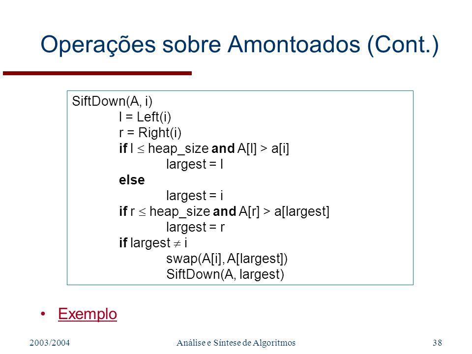 2003/2004Análise e Síntese de Algoritmos38 Operações sobre Amontoados (Cont.) Exemplo SiftDown(A, i) l = Left(i) r = Right(i) if l heap_size and A[l]