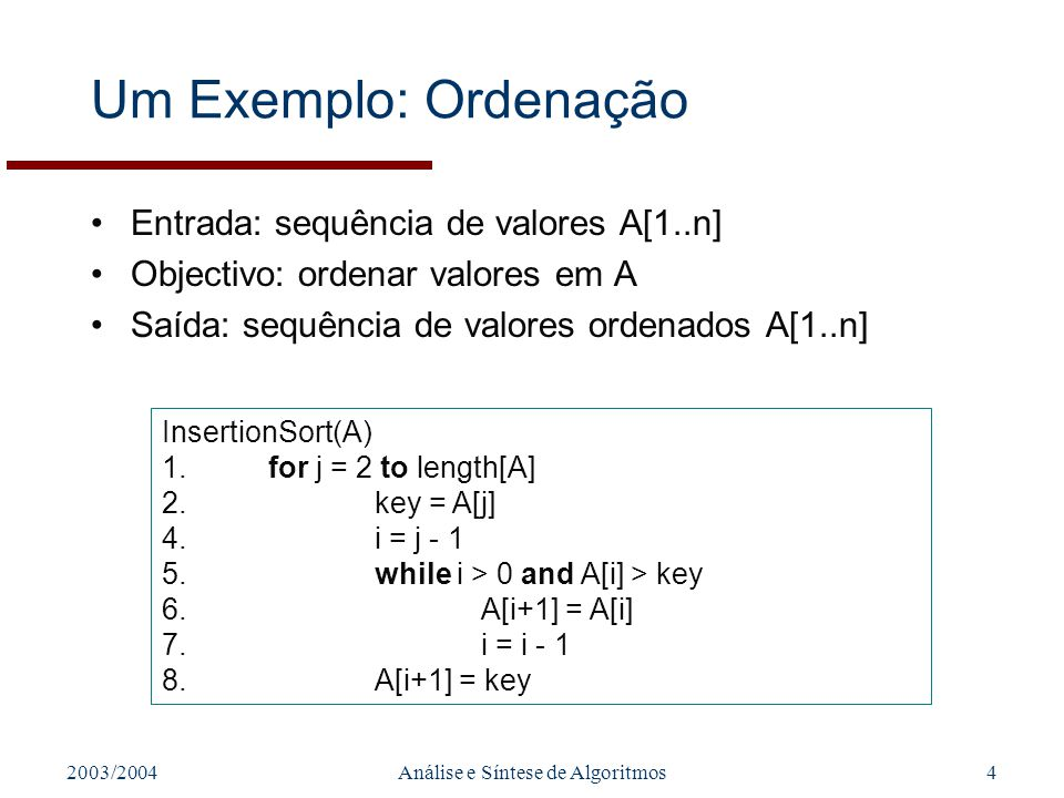 2003/2004Análise e Síntese de Algoritmos4 Um Exemplo: Ordenação Entrada: sequência de valores A[1..n] Objectivo: ordenar valores em A Saída: sequência