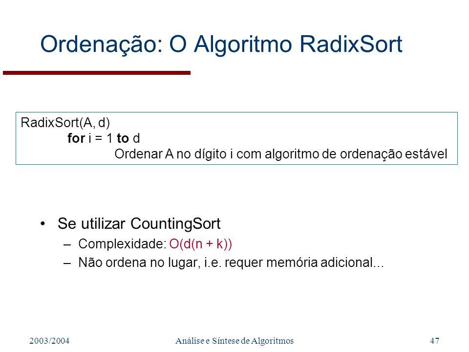 2003/2004Análise e Síntese de Algoritmos47 Ordenação: O Algoritmo RadixSort Se utilizar CountingSort –Complexidade: O(d(n + k)) –Não ordena no lugar,