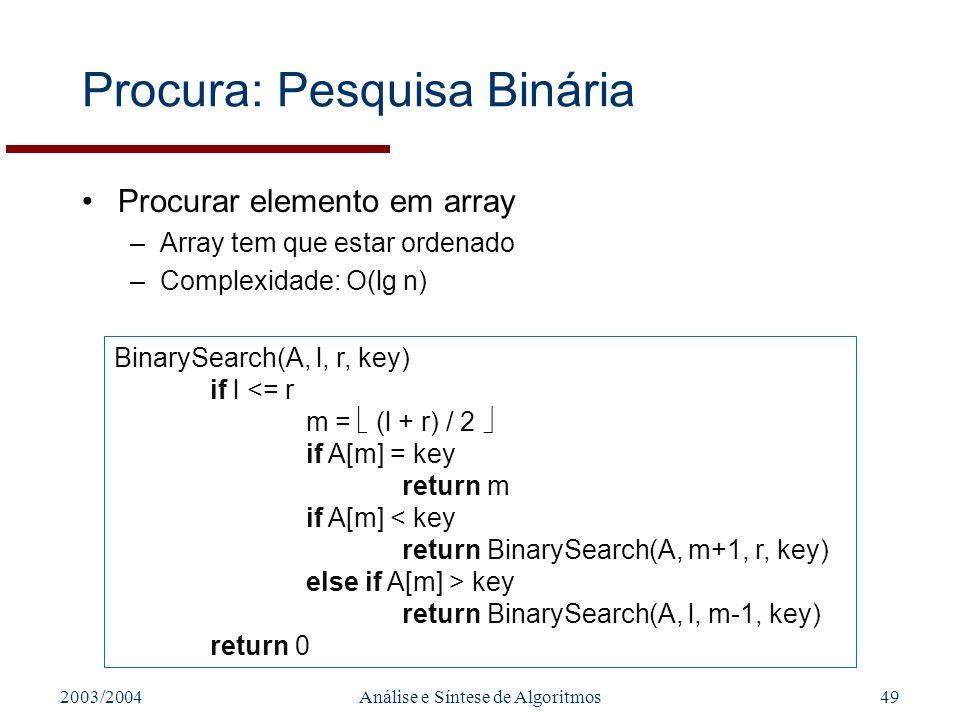 2003/2004Análise e Síntese de Algoritmos49 Procura: Pesquisa Binária Procurar elemento em array –Array tem que estar ordenado –Complexidade: O(lg n) B