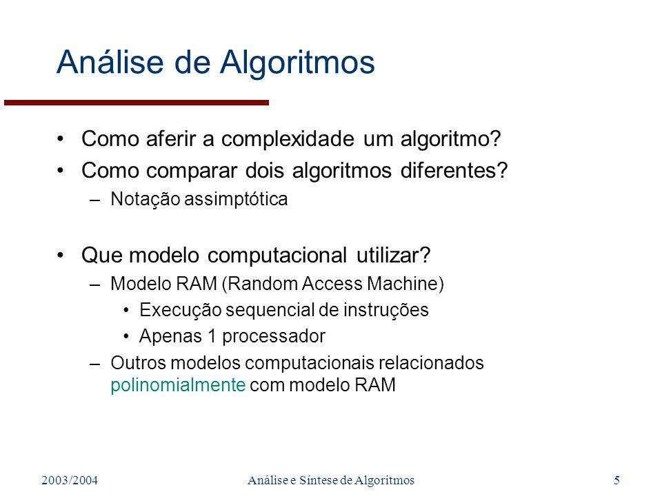2003/2004Análise e Síntese de Algoritmos5 Análise de Algoritmos Como aferir a complexidade um algoritmo? Como comparar dois algoritmos diferentes? –No