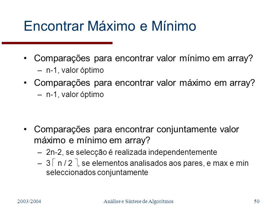 2003/2004Análise e Síntese de Algoritmos50 Encontrar Máximo e Mínimo Comparações para encontrar valor mínimo em array? –n-1, valor óptimo Comparações