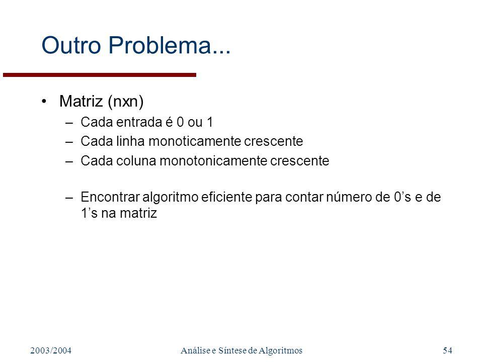 2003/2004Análise e Síntese de Algoritmos54 Outro Problema... Matriz (nxn) –Cada entrada é 0 ou 1 –Cada linha monoticamente crescente –Cada coluna mono