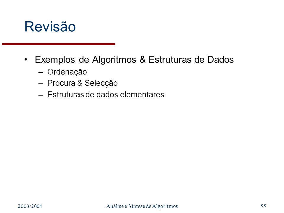 2003/2004Análise e Síntese de Algoritmos55 Revisão Exemplos de Algoritmos & Estruturas de Dados –Ordenação –Procura & Selecção –Estruturas de dados el