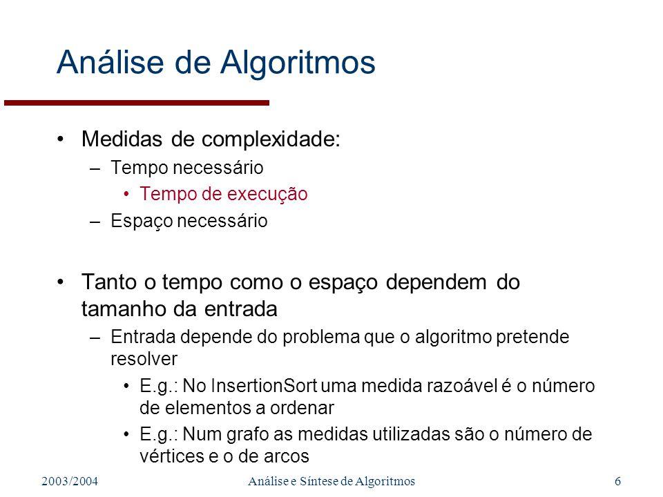 2003/2004Análise e Síntese de Algoritmos6 Análise de Algoritmos Medidas de complexidade: –Tempo necessário Tempo de execução –Espaço necessário Tanto