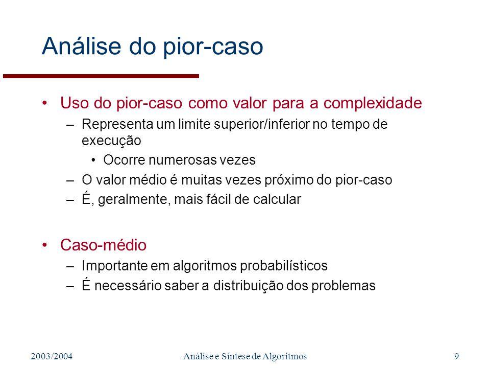 2003/2004Análise e Síntese de Algoritmos9 Análise do pior-caso Uso do pior-caso como valor para a complexidade –Representa um limite superior/inferior