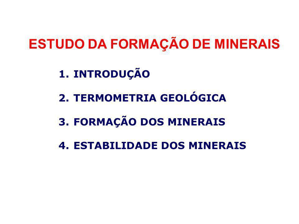 ESTUDO DA FORMAÇÃO DE MINERAIS 1.INTRODUÇÃO 2.TERMOMETRIA GEOLÓGICA 3.FORMAÇÃO DOS MINERAIS 4.ESTABILIDADE DOS MINERAIS