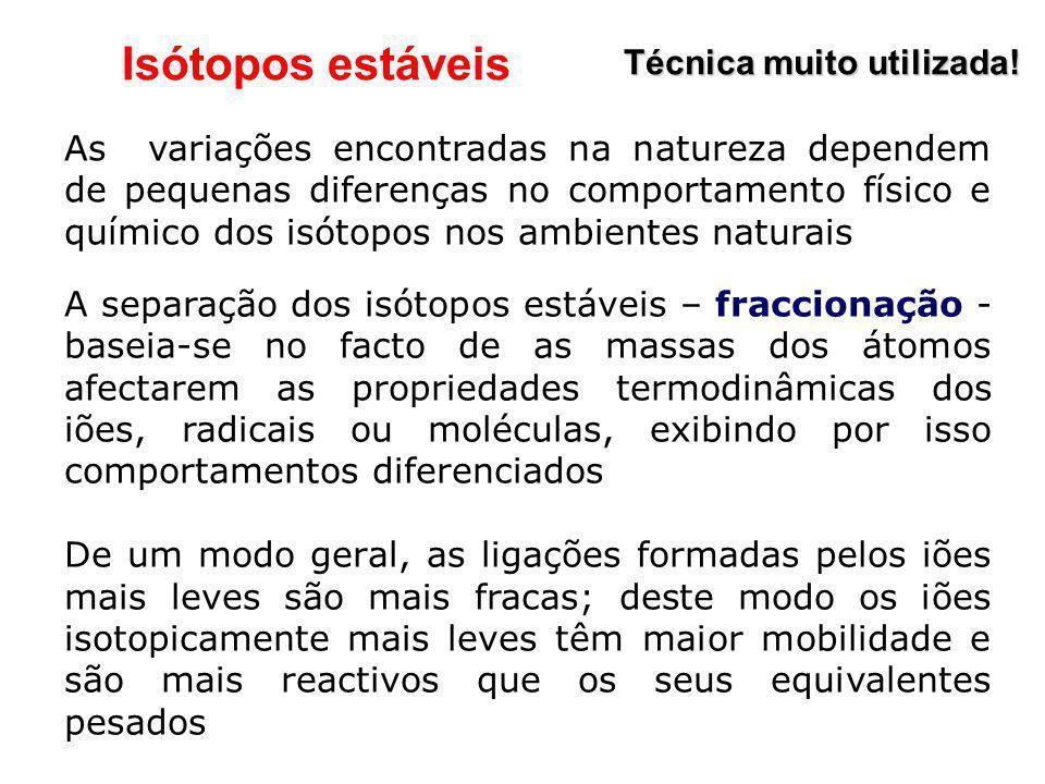 Isótopos estáveis Técnica muito utilizada! As variações encontradas na natureza dependem de pequenas diferenças no comportamento físico e químico dos
