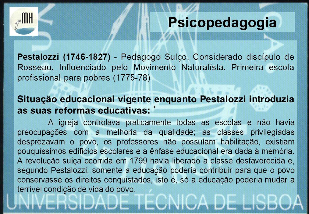Pestalozzi (1746-1827) - Pedagogo Suíço. Considerado discípulo de Rosseau. Influenciado pelo Movimento Naturalísta. Primeira escola profissional para