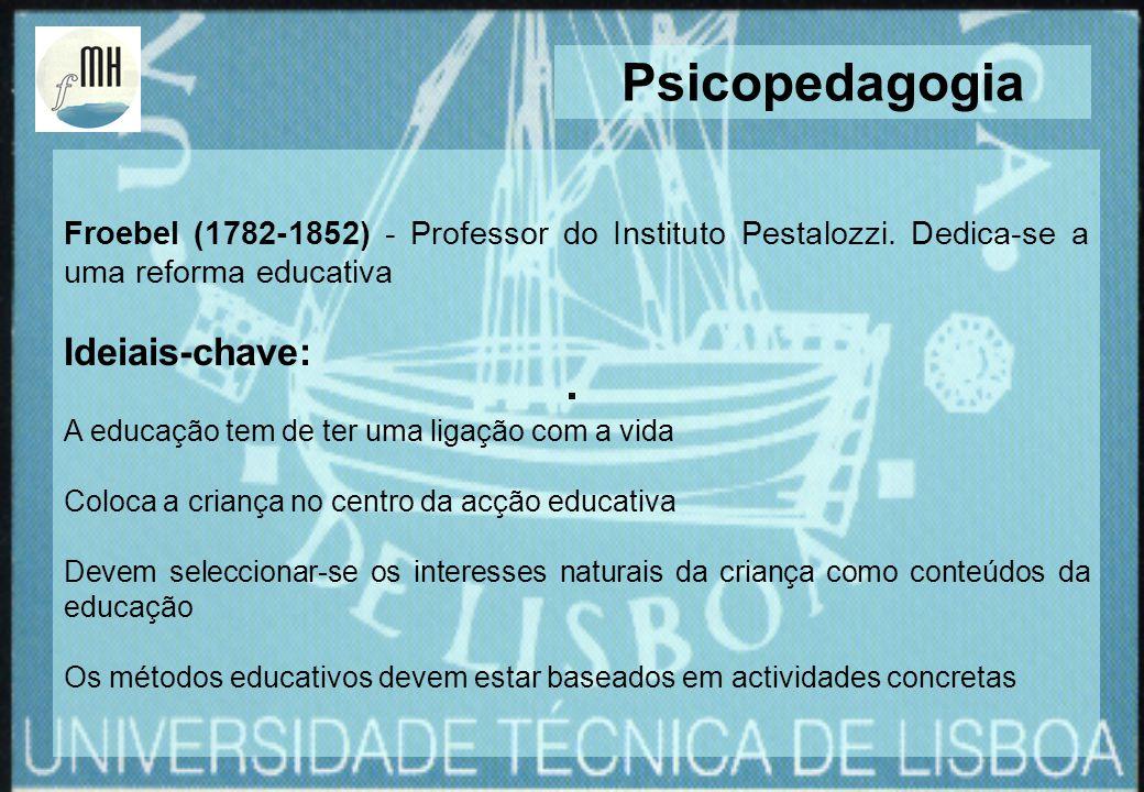 Froebel (1782-1852) - Professor do Instituto Pestalozzi. Dedica-se a uma reforma educativa Ideiais-chave: A educação tem de ter uma ligação com a vida