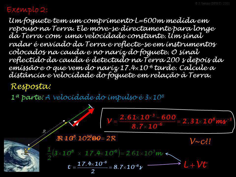 © J. Seixas (DFIST) 2001 Exemplo 2: Um foguete tem um comprimento L=600m medida em repouso na Terra. Ele move-se directamente para longe da Terra com