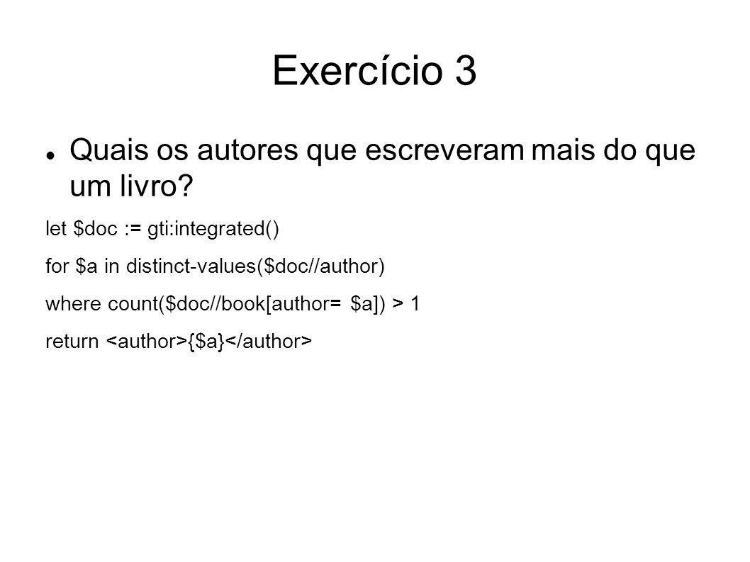 Exercício 3 Quais os autores que escreveram mais do que um livro? let $doc := gti:integrated() for $a in distinct-values($doc//author) where count($do