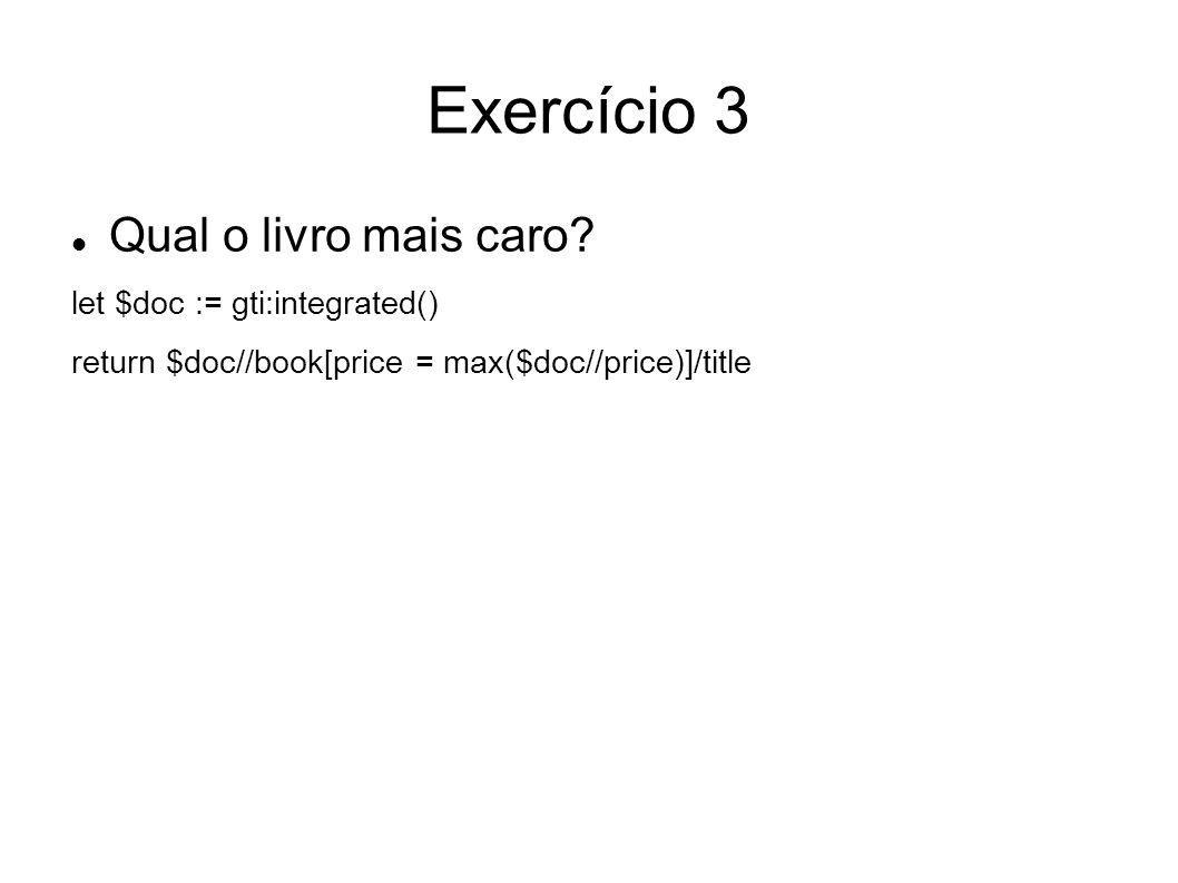 Exercício 3 Qual o livro mais caro? let $doc := gti:integrated() return $doc//book[price = max($doc//price)]/title