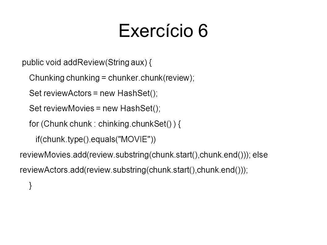 Exercício 6 public void addReview(String aux) { Chunking chunking = chunker.chunk(review); Set reviewActors = new HashSet(); Set reviewMovies = new HashSet(); for (Chunk chunk : chinking.chunkSet() ) { if(chunk.type().equals( MOVIE )) reviewMovies.add(review.substring(chunk.start(),chunk.end())); else reviewActors.add(review.substring(chunk.start(),chunk.end())); }