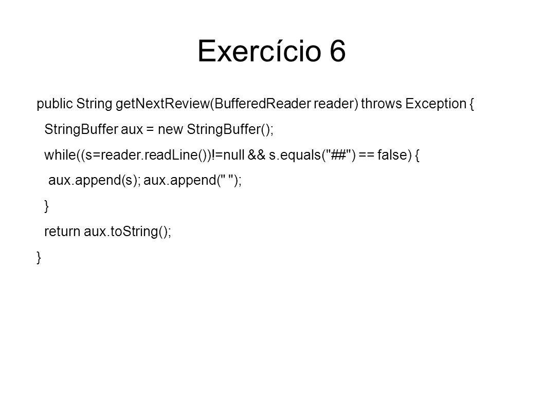 Exercício 6 public String getNextReview(BufferedReader reader) throws Exception { StringBuffer aux = new StringBuffer(); while((s=reader.readLine())!=null && s.equals( ## ) == false) { aux.append(s); aux.append( ); } return aux.toString(); }