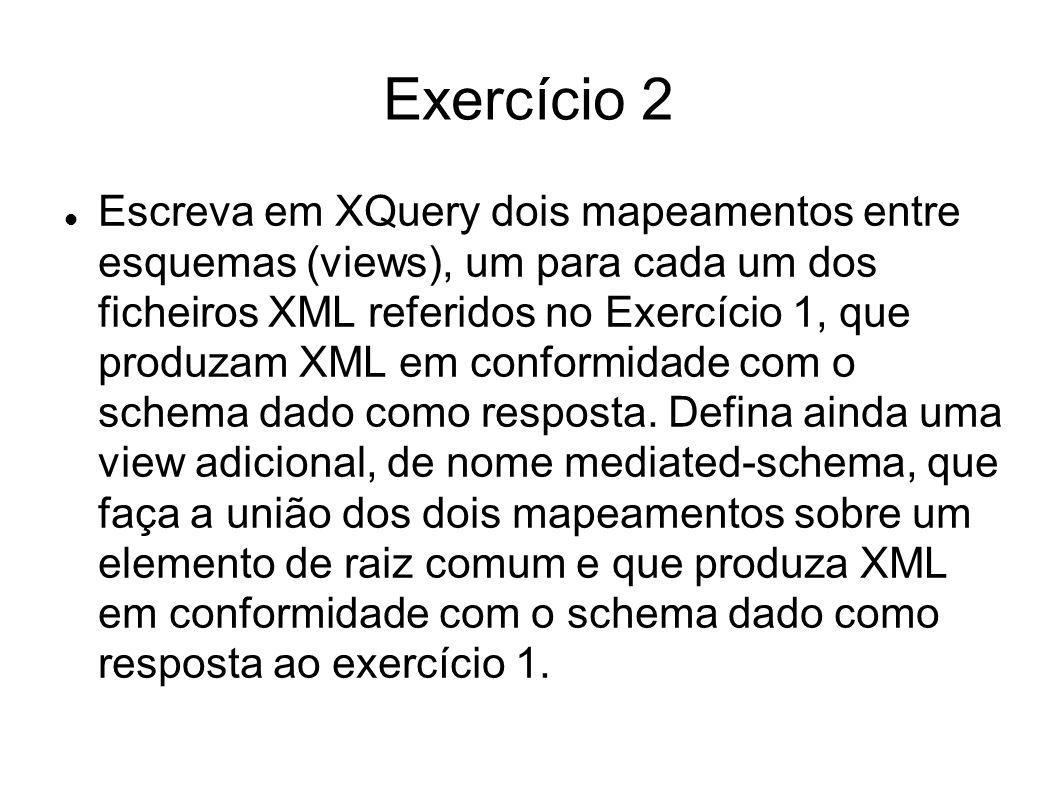 Exercício 2 Escreva em XQuery dois mapeamentos entre esquemas (views), um para cada um dos ficheiros XML referidos no Exercício 1, que produzam XML em
