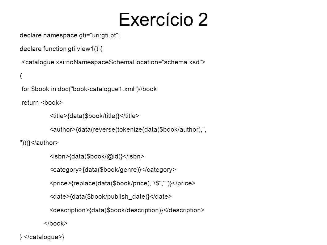 Exercício 2 declare function gti:view2() { { for $book in doc( book-catalogue2.xml )//book return {data($book/title)} {data(reverse(tokenize(data($book/author), , )))} {data($book/isbn)} {data($book/../categoryname)} {data($book/publisher)} {data($book/pagecount)} {replace(data($book/price), \$ , )} {data($book/pubdate)} {data($book/blurb)} }