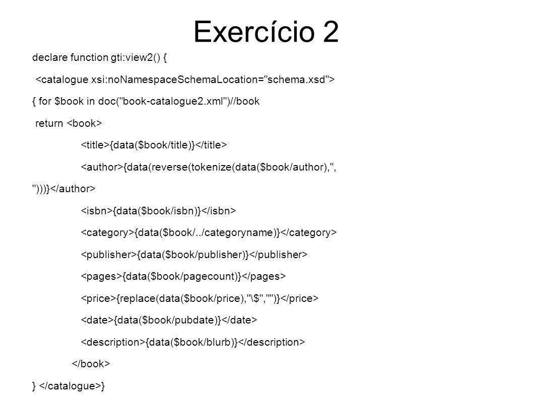 Exercício 2 declare function gti:integrated() { let $aux = ( gti:view1()//catalogue union gti:view2()//catalogue ) return {$aux} }