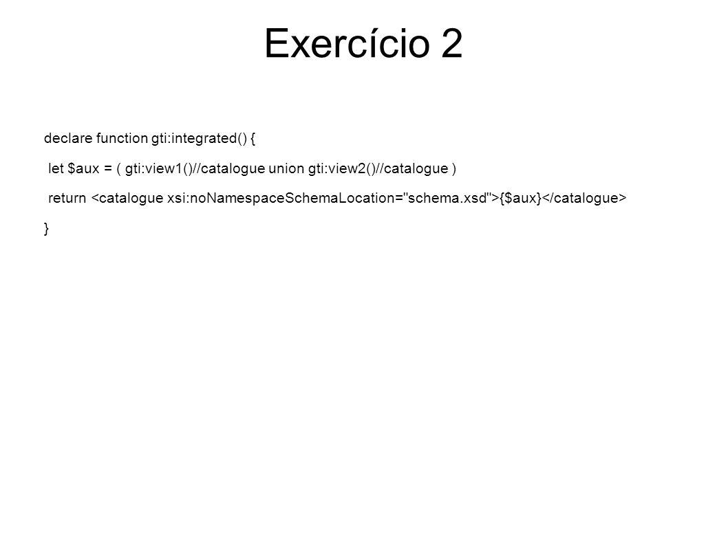 Exercício 2 declare function gti:integrated() { let $aux = ( gti:view1()//catalogue union gti:view2()//catalogue ) return {$aux} }