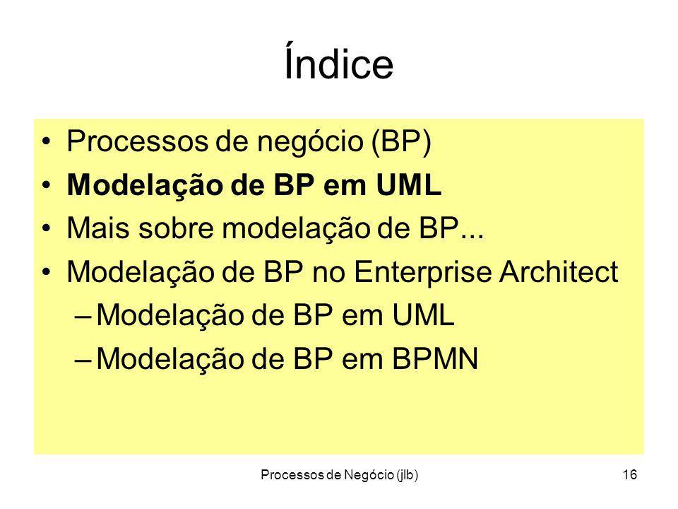 Processos de Negócio (jlb)16 Índice Processos de negócio (BP) Modelação de BP em UML Mais sobre modelação de BP...