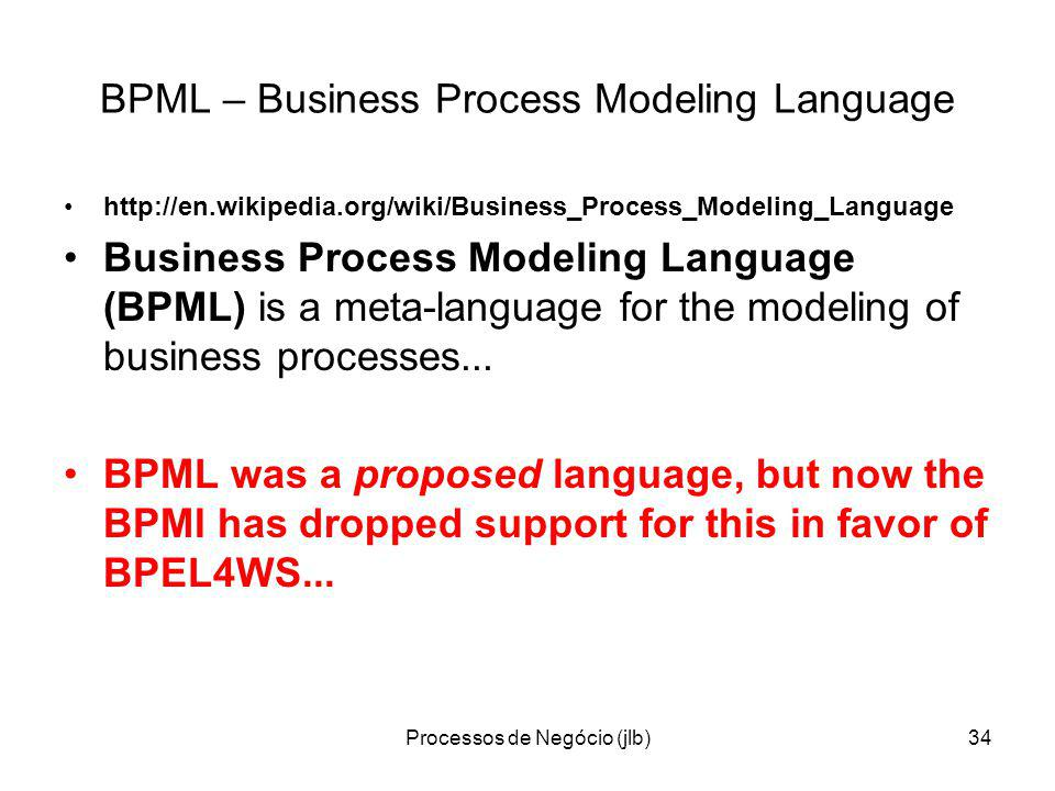 Processos de Negócio (jlb)34 BPML – Business Process Modeling Language http://en.wikipedia.org/wiki/Business_Process_Modeling_Language Business Process Modeling Language (BPML) is a meta-language for the modeling of business processes...