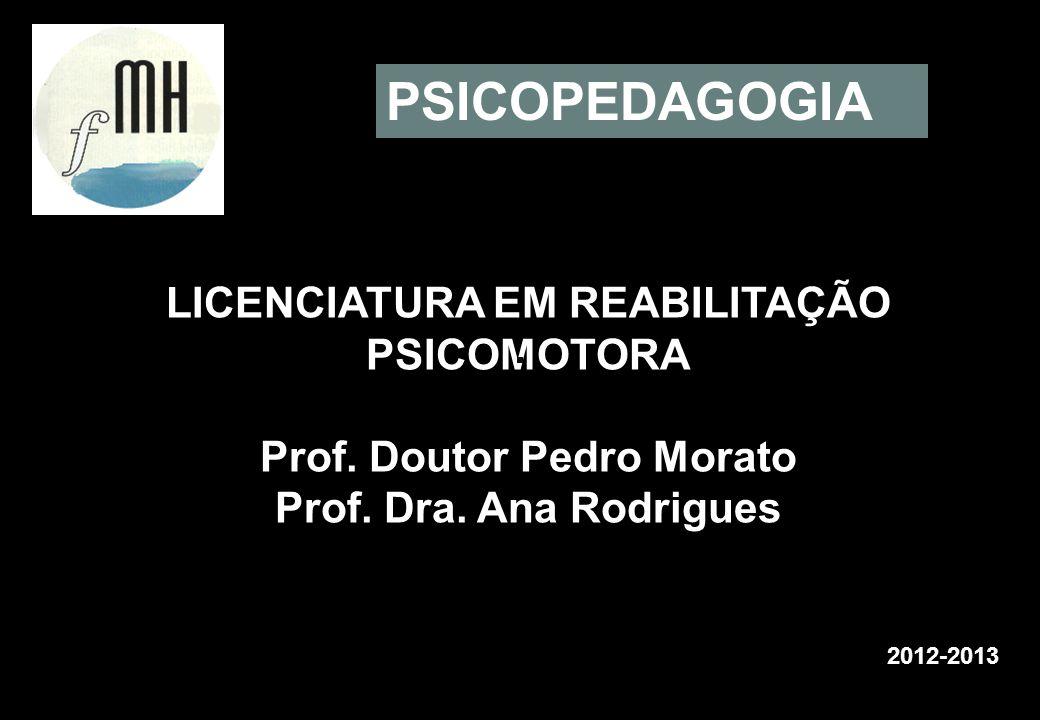 LICENCIATURA EM REABILITAÇÃO PSICOMOTORA Prof. Doutor Pedro Morato Prof. Dra. Ana Rodrigues 2012-2013 PSICOPEDAGOGIA