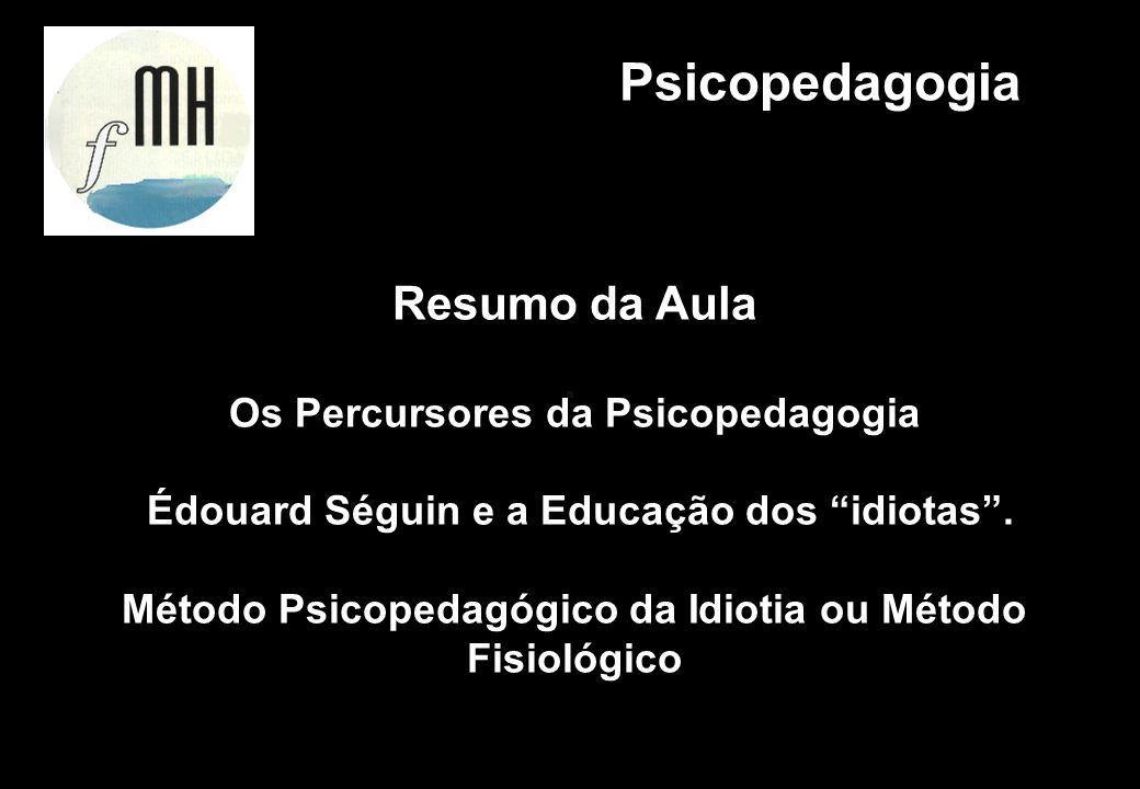 Resumo da Aula Os Percursores da Psicopedagogia Édouard Séguin e a Educação dos idiotas. Método Psicopedagógico da Idiotia ou Método Fisiológico Psico
