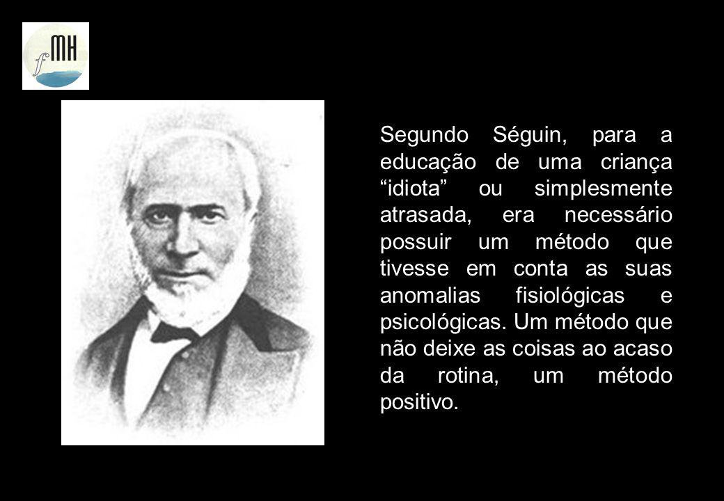 Segundo Séguin, para a educação de uma criança idiota ou simplesmente atrasada, era necessário possuir um método que tivesse em conta as suas anomalia