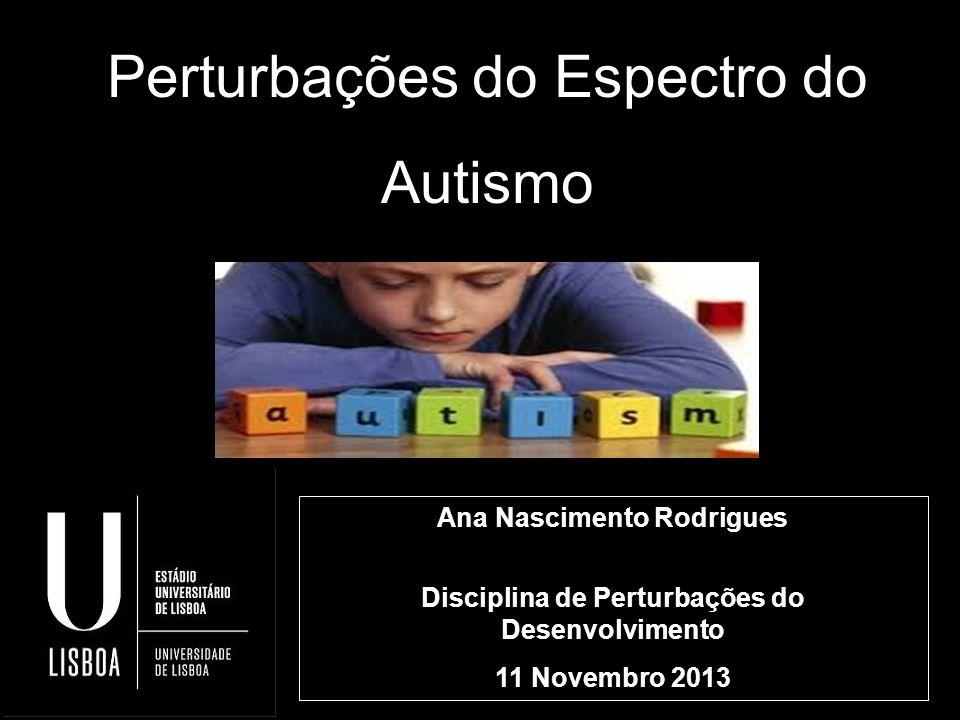 Perturbações do Espectro do Autismo Ana Nascimento Rodrigues Disciplina de Perturbações do Desenvolvimento 11 Novembro 2013