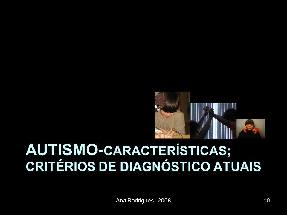 AUTISMO- CARACTERÍSTICAS; CRITÉRIOS DE DIAGNÓSTICO ATUAIS 10Ana Rodrigues - 2008