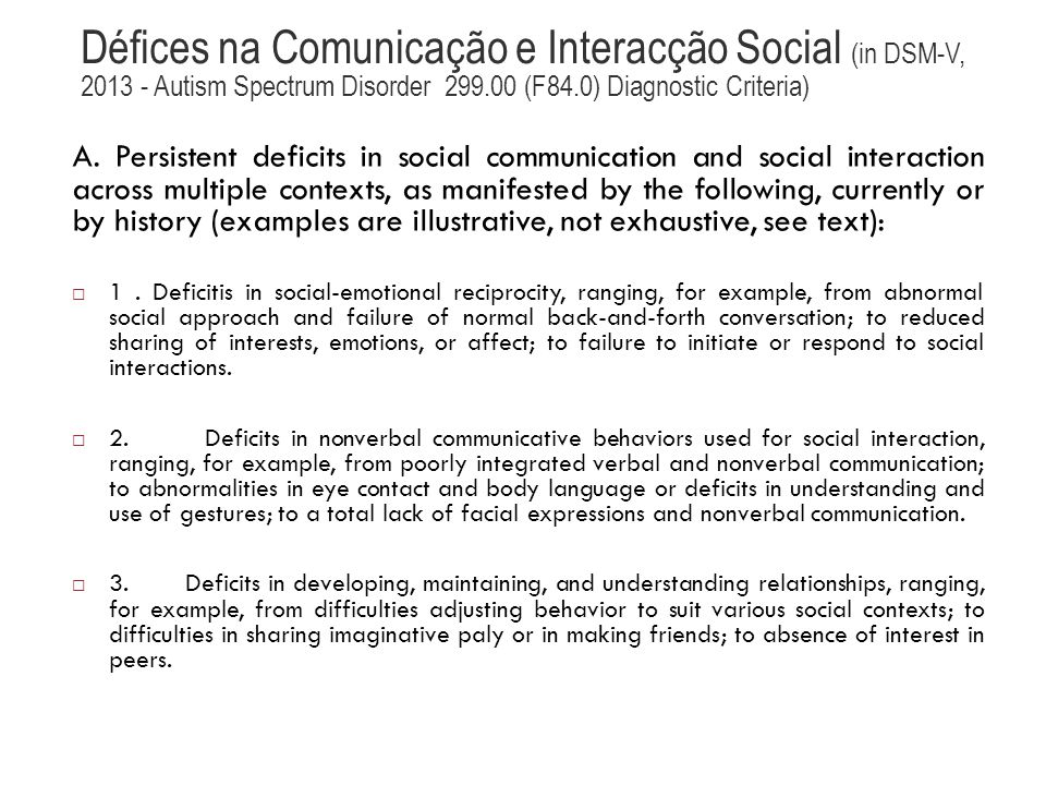 Défices na Comunicação e Interacção Social (in DSM-V, 2013 - Autism Spectrum Disorder 299.00 (F84.0) Diagnostic Criteria) A. Persistent deficits in so