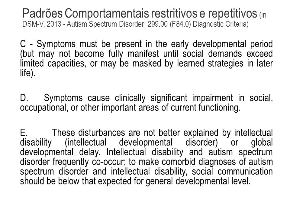 Padrões Comportamentais restritivos e repetitivos (in DSM-V, 2013 - Autism Spectrum Disorder 299.00 (F84.0) Diagnostic Criteria) C - Symptoms must be