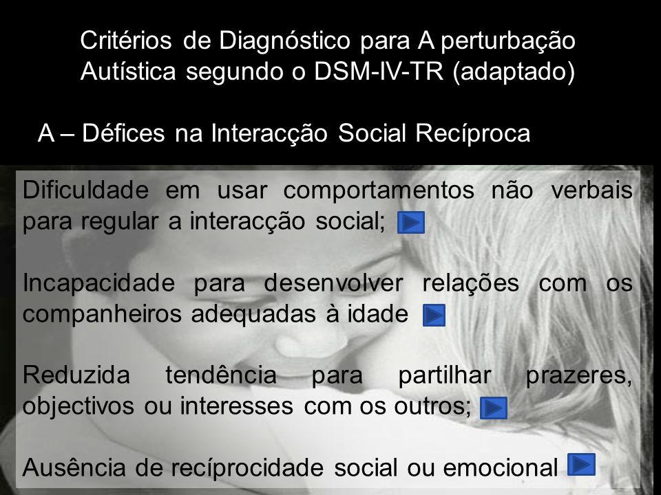 Critérios de Diagnóstico para A perturbação Autística segundo o DSM-IV-TR (adaptado) A – Défices na Interacção Social Recíproca Dificuldade em usar comportamentos não verbais para regular a interacção social; Incapacidade para desenvolver relações com os companheiros adequadas à idade Reduzida tendência para partilhar prazeres, objectivos ou interesses com os outros; Ausência de recíprocidade social ou emocional