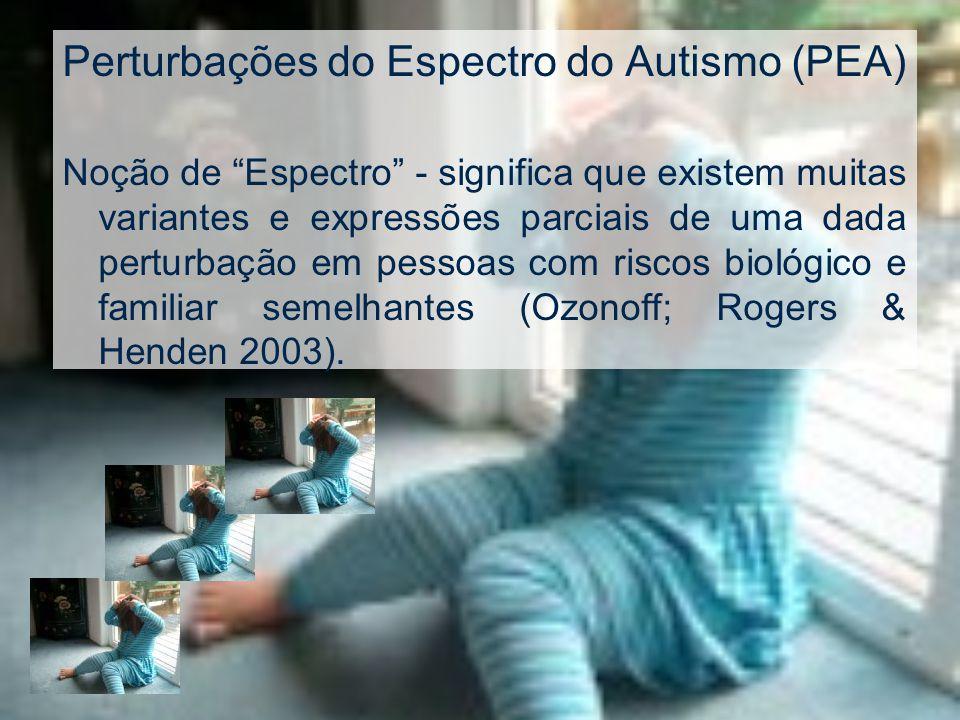 Perturbações do Espectro do Autismo (PEA) Noção de Espectro - significa que existem muitas variantes e expressões parciais de uma dada perturbação em pessoas com riscos biológico e familiar semelhantes (Ozonoff; Rogers & Henden 2003).