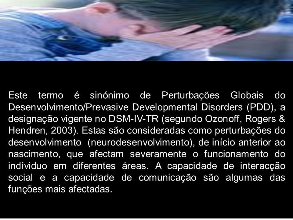 Este termo é sinónimo de Perturbações Globais do Desenvolvimento/Prevasive Developmental Disorders (PDD), a designação vigente no DSM-IV-TR (segundo Ozonoff, Rogers & Hendren, 2003).