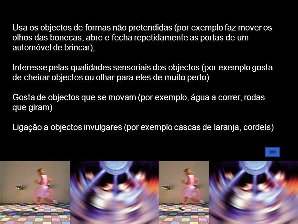 Usa os objectos de formas não pretendidas (por exemplo faz mover os olhos das bonecas, abre e fecha repetidamente as portas de um automóvel de brincar); Interesse pelas qualidades sensoriais dos objectos (por exemplo gosta de cheirar objectos ou olhar para eles de muito perto) Gosta de objectos que se movam (por exemplo, água a correr, rodas que giram) Ligação a objectos invulgares (por exemplo cascas de laranja, cordeís)