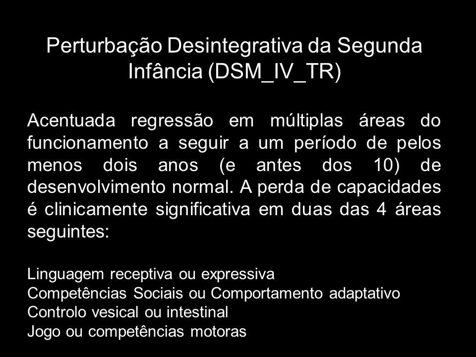 Perturbação Desintegrativa da Segunda Infância (DSM_IV_TR) Acentuada regressão em múltiplas áreas do funcionamento a seguir a um período de pelos menos dois anos (e antes dos 10) de desenvolvimento normal.