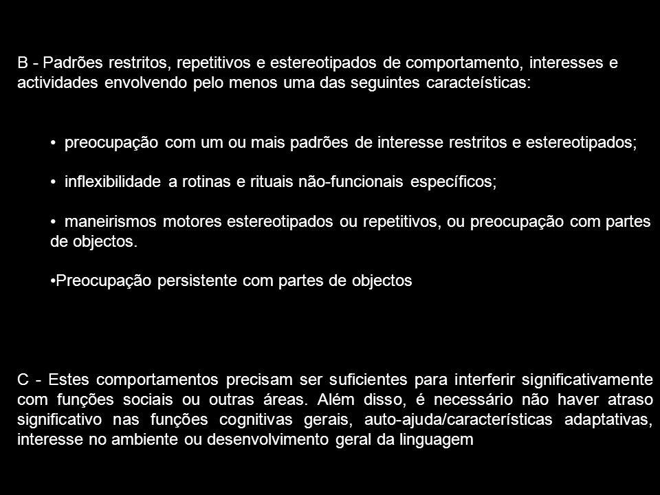 B - Padrões restritos, repetitivos e estereotipados de comportamento, interesses e actividades envolvendo pelo menos uma das seguintes caracteísticas: preocupação com um ou mais padrões de interesse restritos e estereotipados; inflexibilidade a rotinas e rituais não-funcionais específicos; maneirismos motores estereotipados ou repetitivos, ou preocupação com partes de objectos.