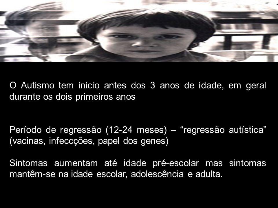 O Autismo tem inicio antes dos 3 anos de idade, em geral durante os dois primeiros anos Período de regressão (12-24 meses) – regressão autística (vacinas, infeccções, papel dos genes) Sintomas aumentam até idade pré-escolar mas sintomas mantêm-se na idade escolar, adolescência e adulta.