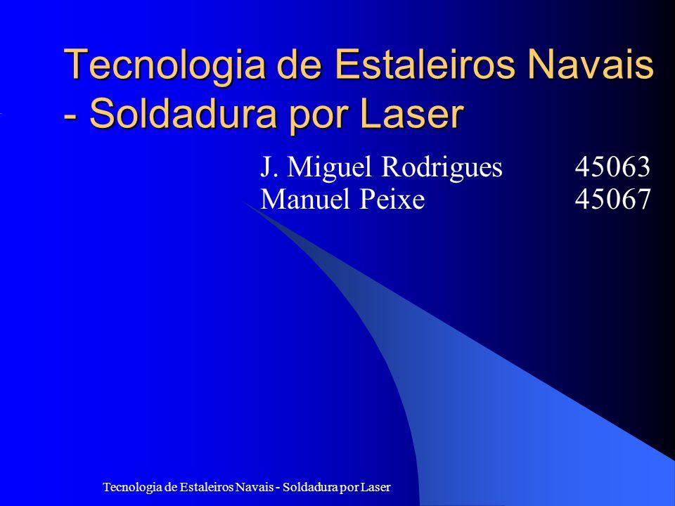 Tecnologia de Estaleiros Navais - Soldadura por Laser J. Miguel Rodrigues 45063 Manuel Peixe 45067