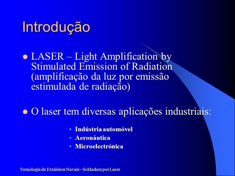 Tecnologia de Estaleiros Navais - Soldadura por Laser Introdução LASER – Light Amplification by Stimulated Emission of Radiation (amplificação da luz por emissão estimulada de radiação) O laser tem diversas aplicações industriais: Indústria automóvel Aeronáutica Microelectrónica