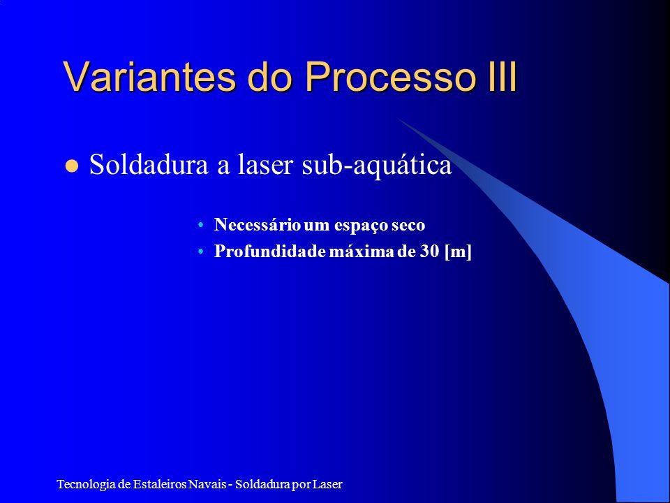 Tecnologia de Estaleiros Navais - Soldadura por Laser Variantes do Processo III Soldadura a laser sub-aquática Necessário um espaço seco Profundidade máxima de 30 [m]