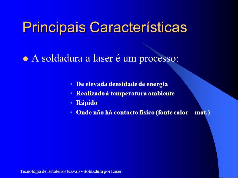 Tecnologia de Estaleiros Navais - Soldadura por Laser Principais Características A soldadura a laser é um processo: De elevada densidade de energia Realizado à temperatura ambiente Rápido Onde não há contacto físico (fonte calor – mat.)