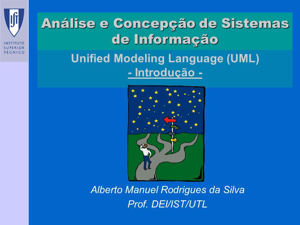 Unified Modeling Language (UML) - Introdução - Alberto Manuel Rodrigues da Silva Prof. DEI/IST/UTL Análise e Concepção de Sistemas de Informação