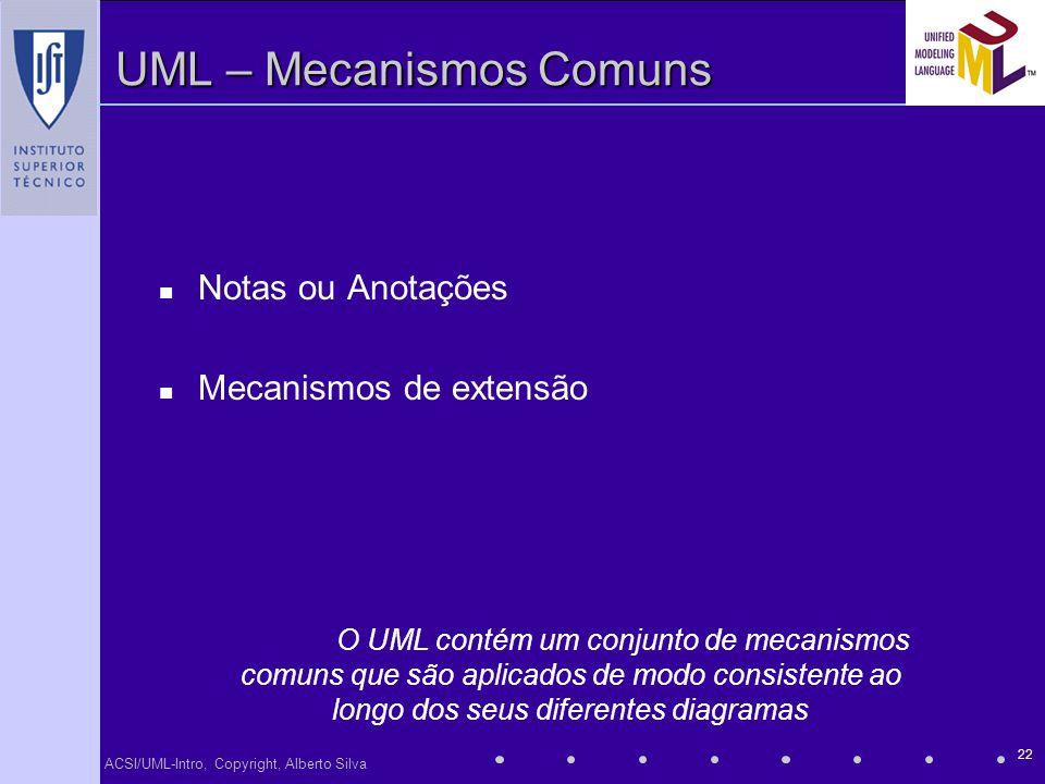 ACSI/UML-Intro, Copyright, Alberto Silva 22 UML – Mecanismos Comuns Notas ou Anotações Mecanismos de extensão O UML contém um conjunto de mecanismos c
