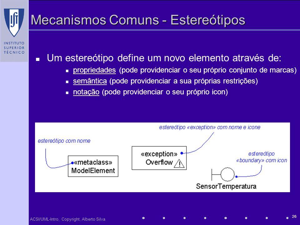ACSI/UML-Intro, Copyright, Alberto Silva 26 Mecanismos Comuns - Estereótipos Um estereótipo define um novo elemento através de: propriedades (pode pro